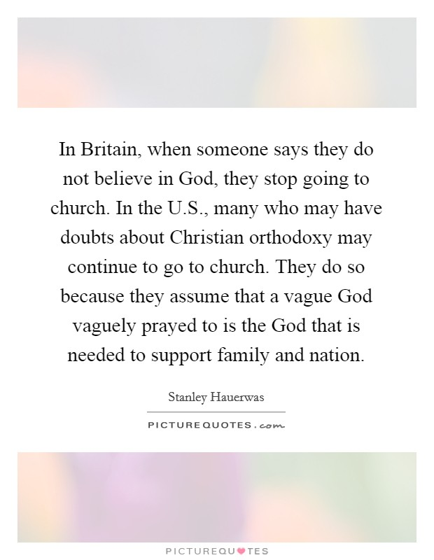 In Britain, when someone says they do not believe in God, they stop going to church. In the U.S., many who may have doubts about Christian orthodoxy may continue to go to church. They do so because they assume that a vague God vaguely prayed to is the God that is needed to support family and nation Picture Quote #1
