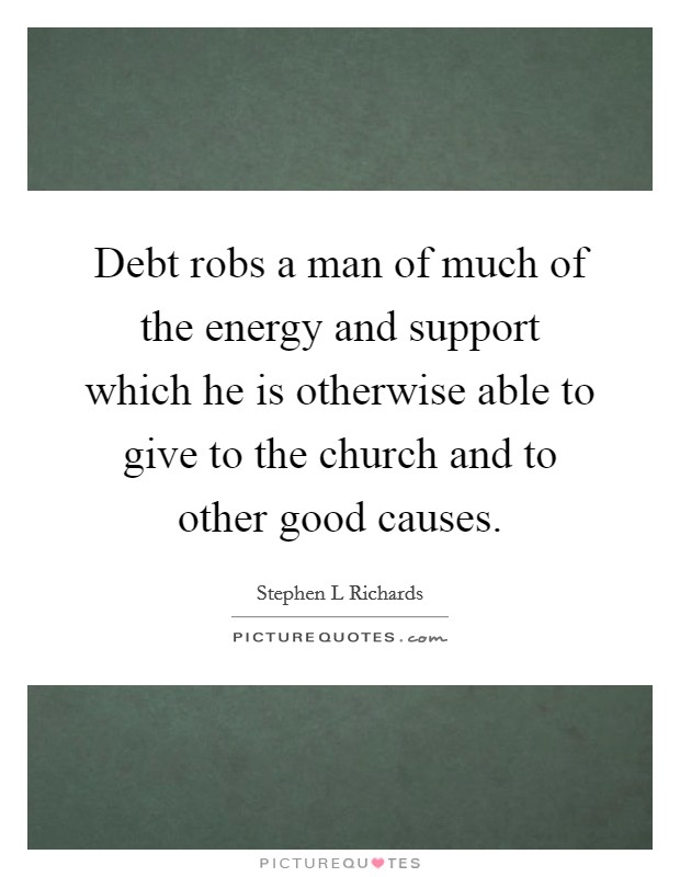 Debt robs a man of much of the energy and support which he is otherwise able to give to the church and to other good causes Picture Quote #1