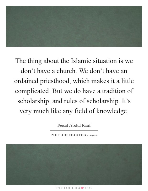 The thing about the Islamic situation is we don't have a church. We don't have an ordained priesthood, which makes it a little complicated. But we do have a tradition of scholarship, and rules of scholarship. It's very much like any field of knowledge Picture Quote #1
