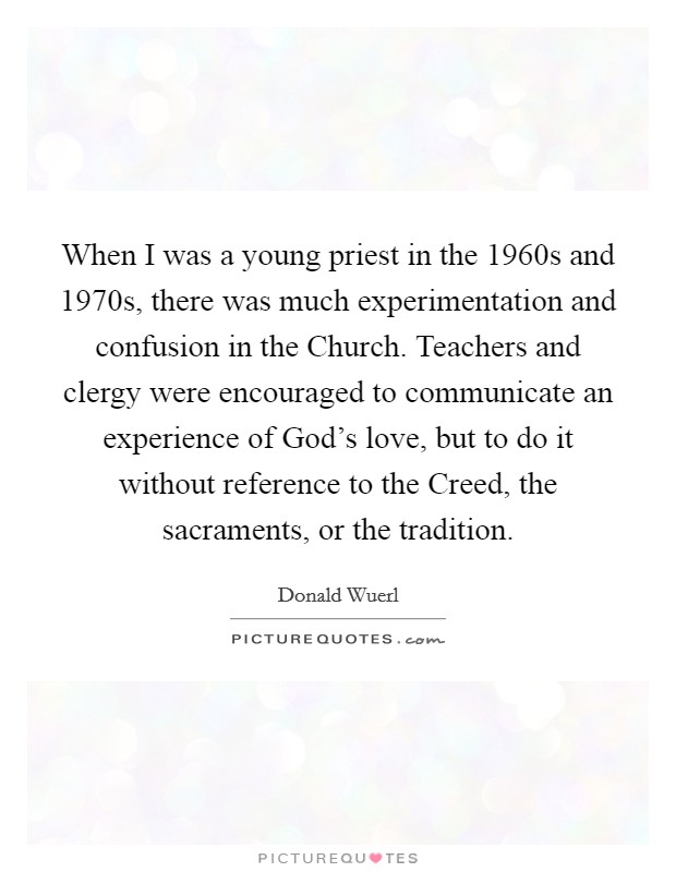 When I was a young priest in the 1960s and 1970s, there was much experimentation and confusion in the Church. Teachers and clergy were encouraged to communicate an experience of God's love, but to do it without reference to the Creed, the sacraments, or the tradition Picture Quote #1