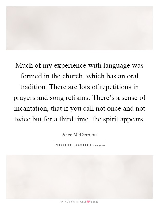 Much of my experience with language was formed in the church, which has an oral tradition. There are lots of repetitions in prayers and song refrains. There's a sense of incantation, that if you call not once and not twice but for a third time, the spirit appears Picture Quote #1