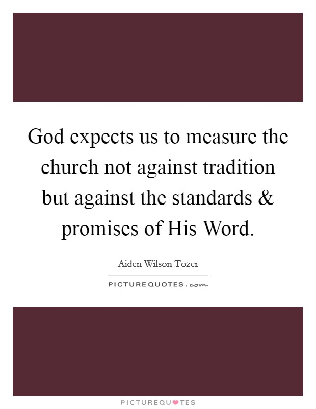 God expects us to measure the church not against tradition but against the standards and promises of His Word. Picture Quote #1