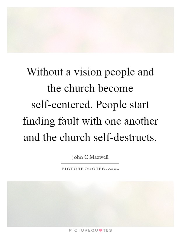 Without a vision people and the church become self-centered. People start finding fault with one another and the church self-destructs Picture Quote #1