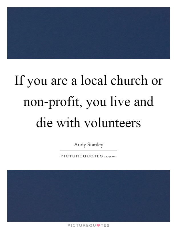 If you are a local church or non-profit, you live and die with volunteers Picture Quote #1