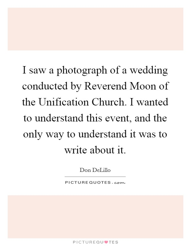 I saw a photograph of a wedding conducted by Reverend Moon of the Unification Church. I wanted to understand this event, and the only way to understand it was to write about it Picture Quote #1