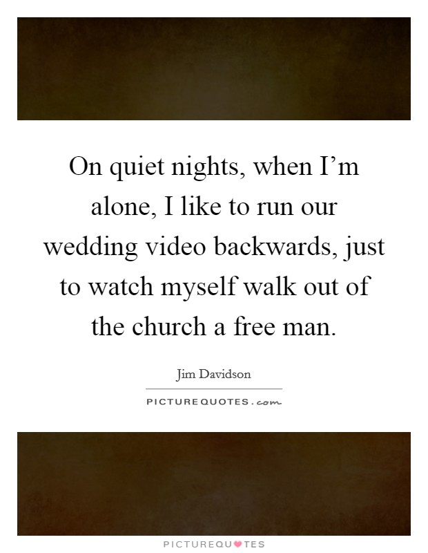 On quiet nights, when I'm alone, I like to run our wedding video backwards, just to watch myself walk out of the church a free man Picture Quote #1