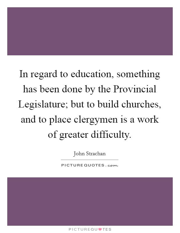 In regard to education, something has been done by the Provincial Legislature; but to build churches, and to place clergymen is a work of greater difficulty Picture Quote #1