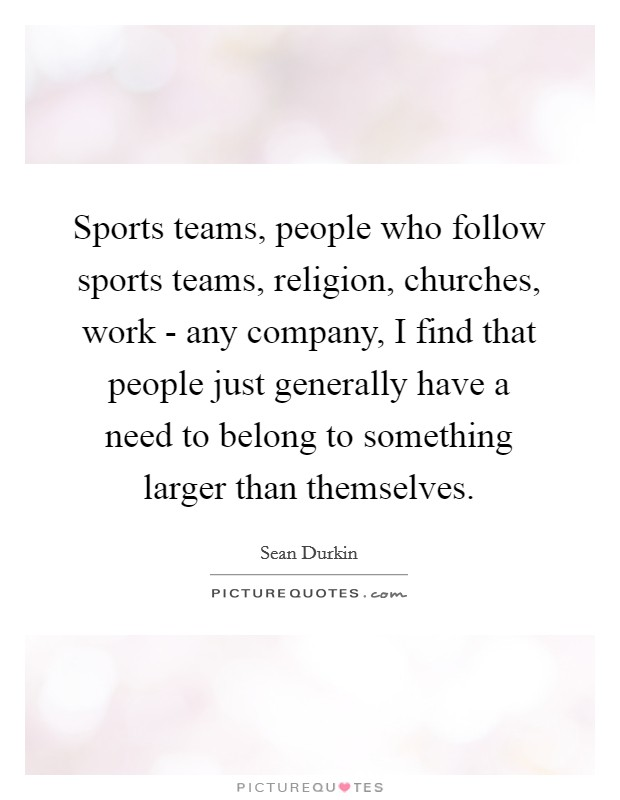 Sports teams, people who follow sports teams, religion, churches, work - any company, I find that people just generally have a need to belong to something larger than themselves Picture Quote #1