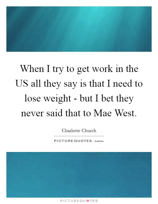 When I try to get work in the US all they say is that I need to lose weight - but I bet they never said that to Mae West Picture Quote #1