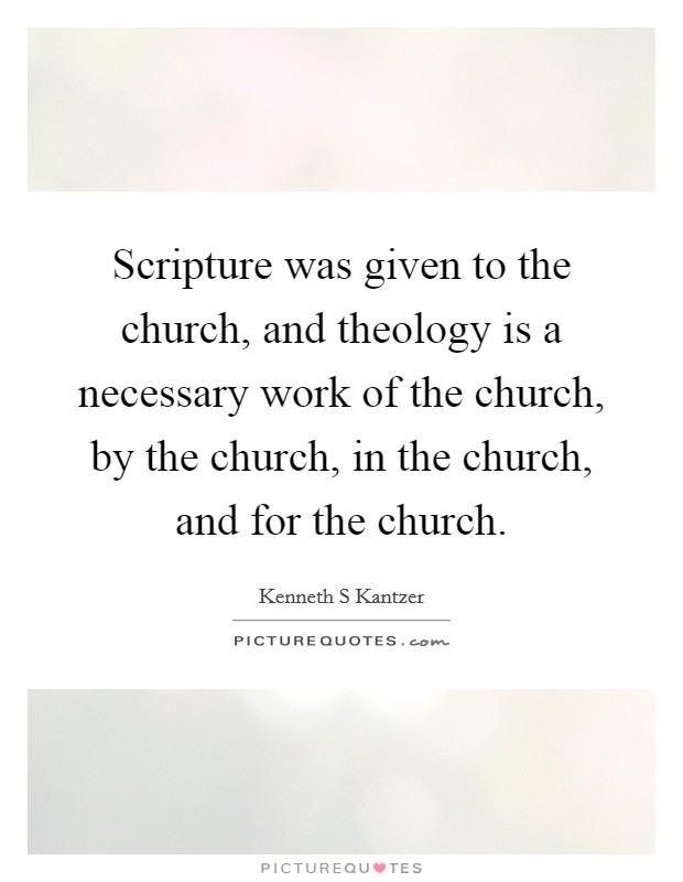 Scripture was given to the church, and theology is a necessary work of the church, by the church, in the church, and for the church Picture Quote #1