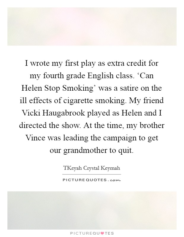 I wrote my first play as extra credit for my fourth grade English class. 'Can Helen Stop Smoking' was a satire on the ill effects of cigarette smoking. My friend Vicki Haugabrook played as Helen and I directed the show. At the time, my brother Vince was leading the campaign to get our grandmother to quit Picture Quote #1