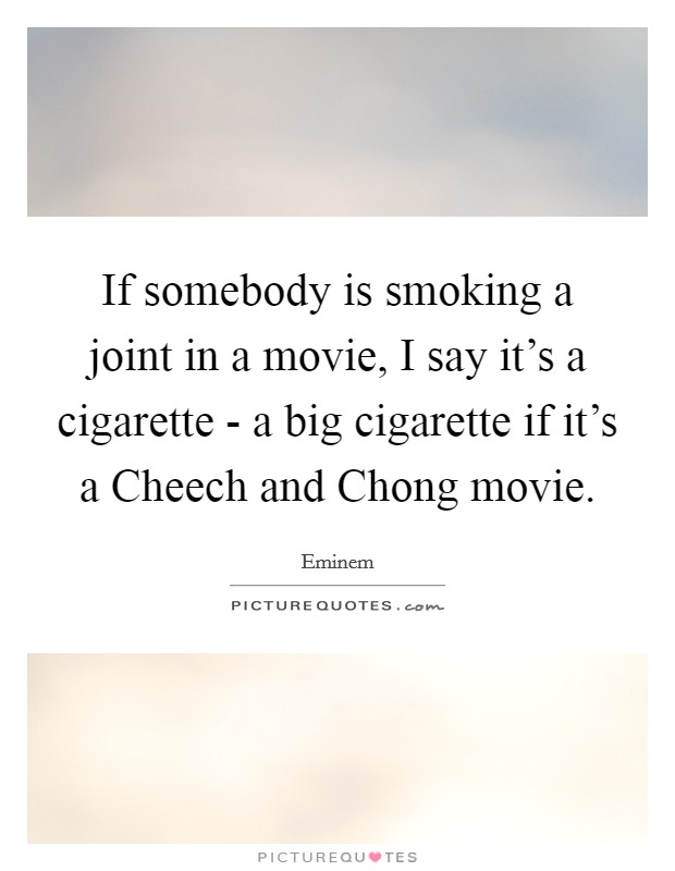 If somebody is smoking a joint in a movie, I say it's a cigarette - a big cigarette if it's a Cheech and Chong movie Picture Quote #1