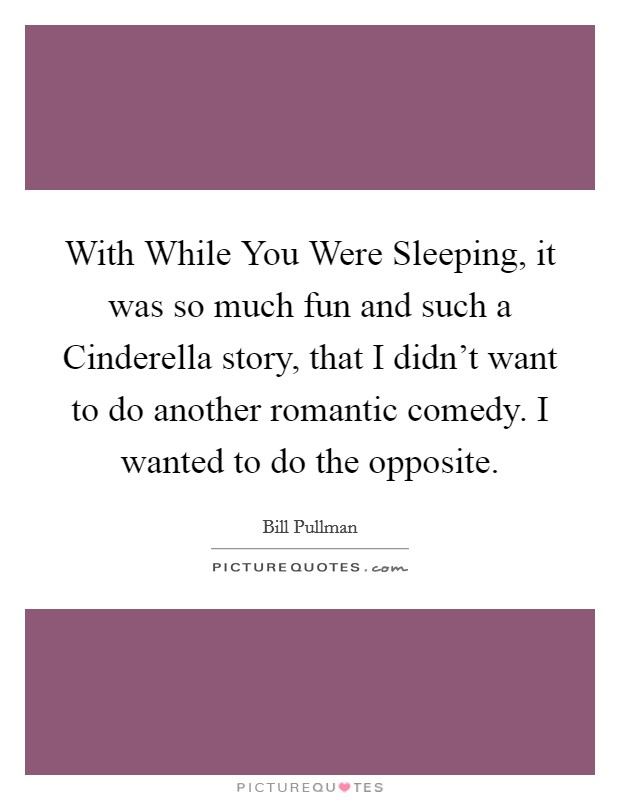 With While You Were Sleeping, it was so much fun and such a Cinderella story, that I didn't want to do another romantic comedy. I wanted to do the opposite Picture Quote #1
