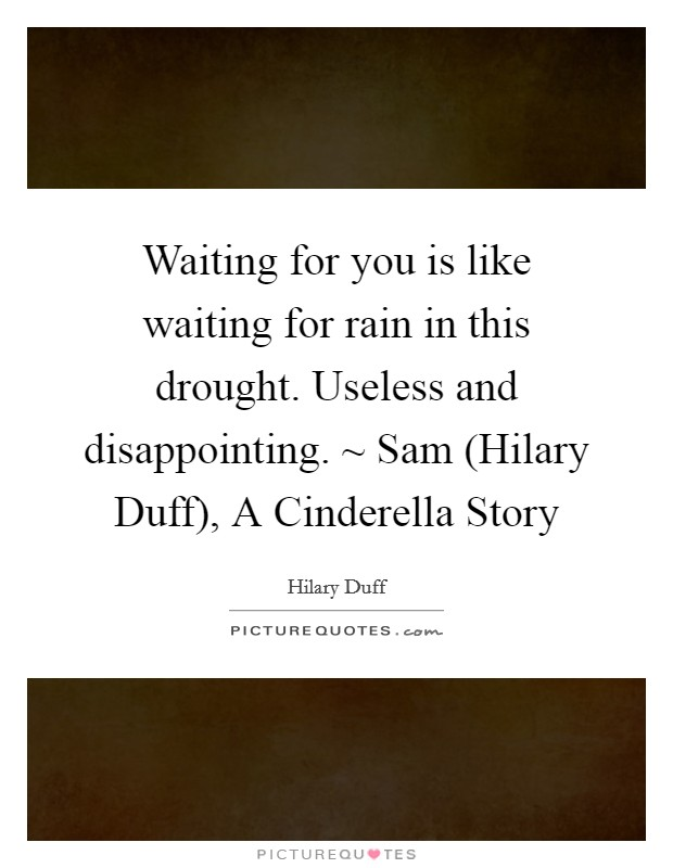 Waiting for you is like waiting for rain in this drought. Useless and disappointing. ~ Sam (Hilary Duff), A Cinderella Story Picture Quote #1