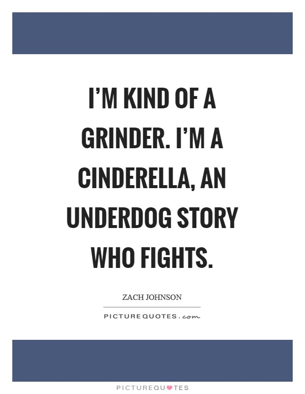 I'm kind of a grinder. I'm a Cinderella, an underdog story who fights Picture Quote #1
