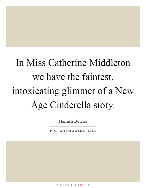 In Miss Catherine Middleton we have the faintest, intoxicating glimmer of a New Age Cinderella story Picture Quote #1