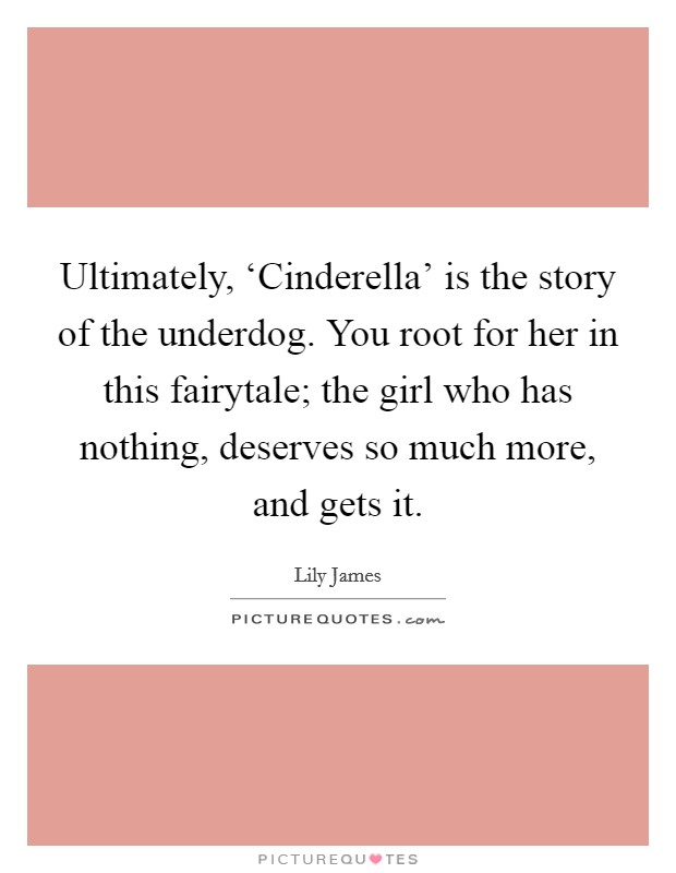 Ultimately, 'Cinderella' is the story of the underdog. You root for her in this fairytale; the girl who has nothing, deserves so much more, and gets it Picture Quote #1