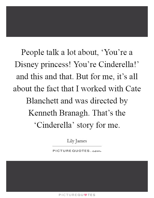 People talk a lot about, 'You're a Disney princess! You're Cinderella!' and this and that. But for me, it's all about the fact that I worked with Cate Blanchett and was directed by Kenneth Branagh. That's the 'Cinderella' story for me. Picture Quote #1