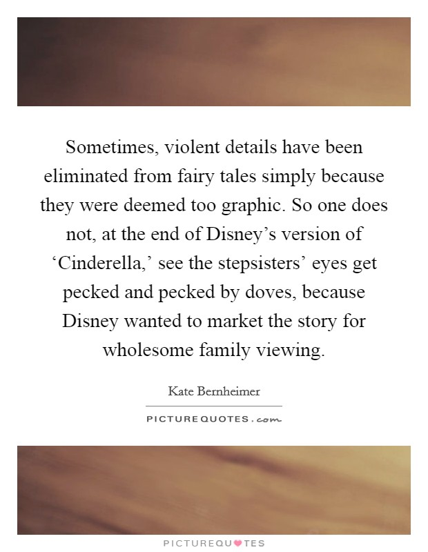 Sometimes, violent details have been eliminated from fairy tales simply because they were deemed too graphic. So one does not, at the end of Disney's version of 'Cinderella,' see the stepsisters' eyes get pecked and pecked by doves, because Disney wanted to market the story for wholesome family viewing Picture Quote #1