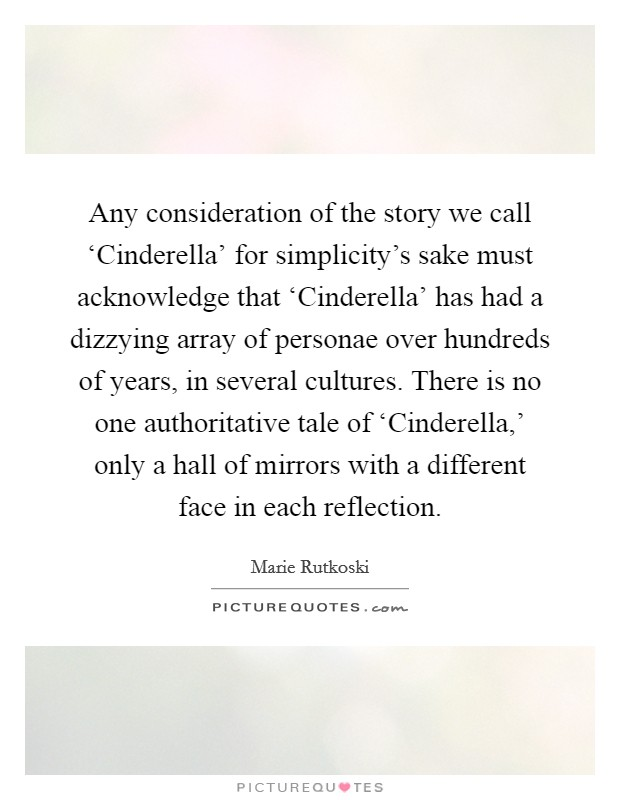 Any consideration of the story we call 'Cinderella' for simplicity's sake must acknowledge that 'Cinderella' has had a dizzying array of personae over hundreds of years, in several cultures. There is no one authoritative tale of 'Cinderella,' only a hall of mirrors with a different face in each reflection Picture Quote #1