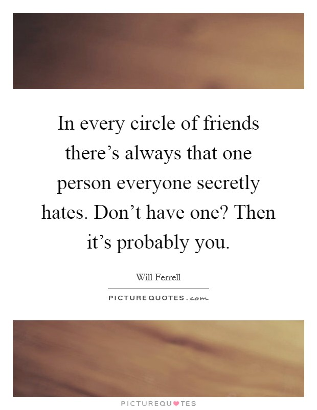 In every circle of friends there's always that one person everyone secretly hates. Don't have one? Then it's probably you Picture Quote #1