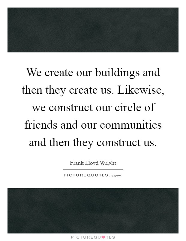 We create our buildings and then they create us. Likewise, we construct our circle of friends and our communities and then they construct us Picture Quote #1