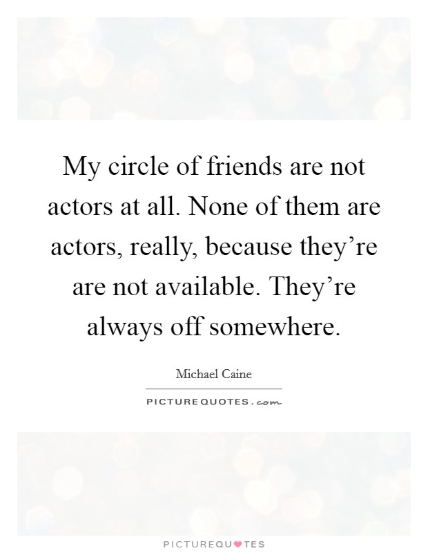 My circle of friends are not actors at all. None of them are actors, really, because they're are not available. They're always off somewhere Picture Quote #1