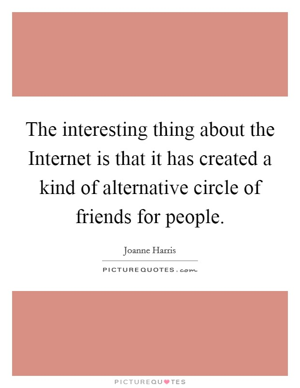 The interesting thing about the Internet is that it has created a kind of alternative circle of friends for people Picture Quote #1