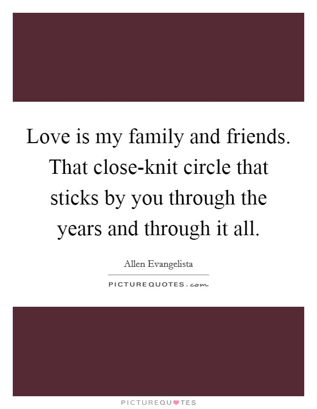 Love is my family and friends. That close-knit circle that sticks by you through the years and through it all Picture Quote #1