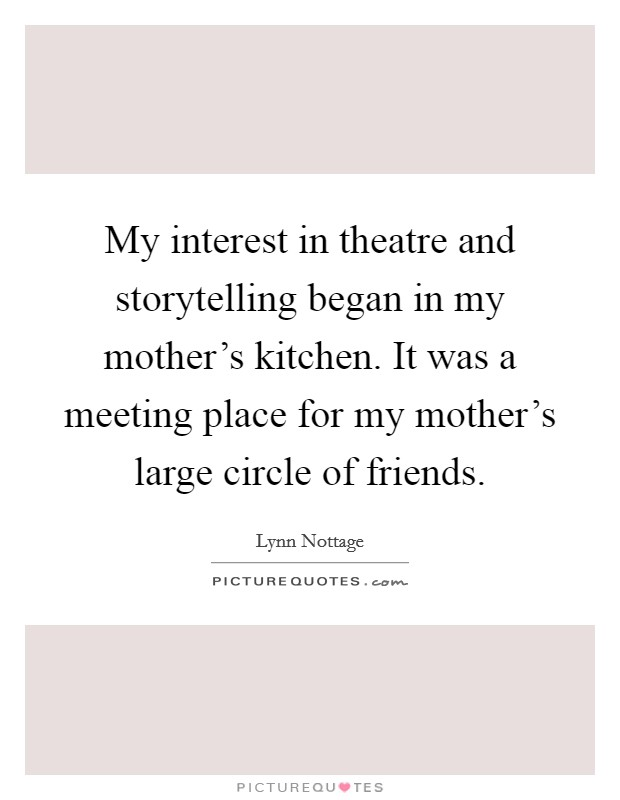 My interest in theatre and storytelling began in my mother's kitchen. It was a meeting place for my mother's large circle of friends Picture Quote #1