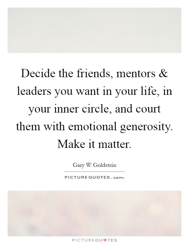 Decide the friends, mentors and leaders you want in your life, in your inner circle, and court them with emotional generosity. Make it matter Picture Quote #1