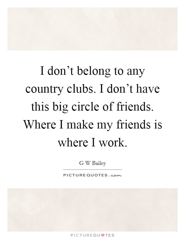 I don't belong to any country clubs. I don't have this big circle of friends. Where I make my friends is where I work Picture Quote #1