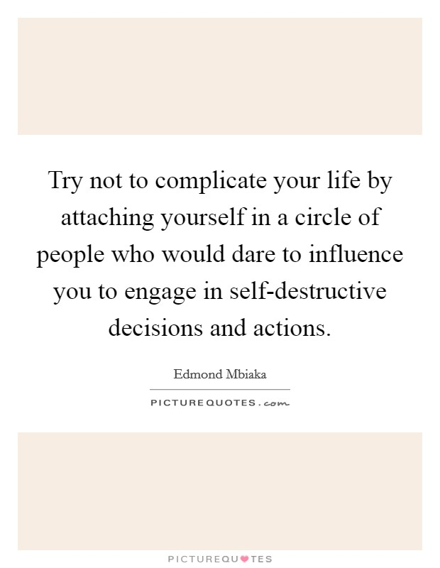 Try not to complicate your life by attaching yourself in a circle of people who would dare to influence you to engage in self-destructive decisions and actions Picture Quote #1
