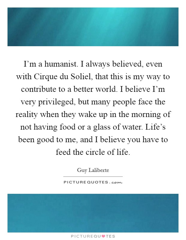 I'm a humanist. I always believed, even with Cirque du Soliel, that this is my way to contribute to a better world. I believe I'm very privileged, but many people face the reality when they wake up in the morning of not having food or a glass of water. Life's been good to me, and I believe you have to feed the circle of life Picture Quote #1