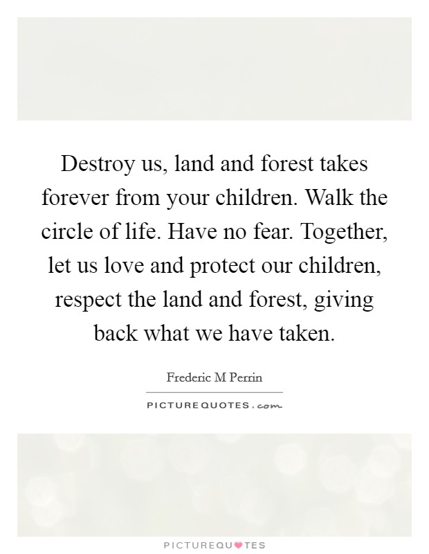 Destroy us, land and forest takes forever from your children. Walk the circle of life. Have no fear. Together, let us love and protect our children, respect the land and forest, giving back what we have taken Picture Quote #1