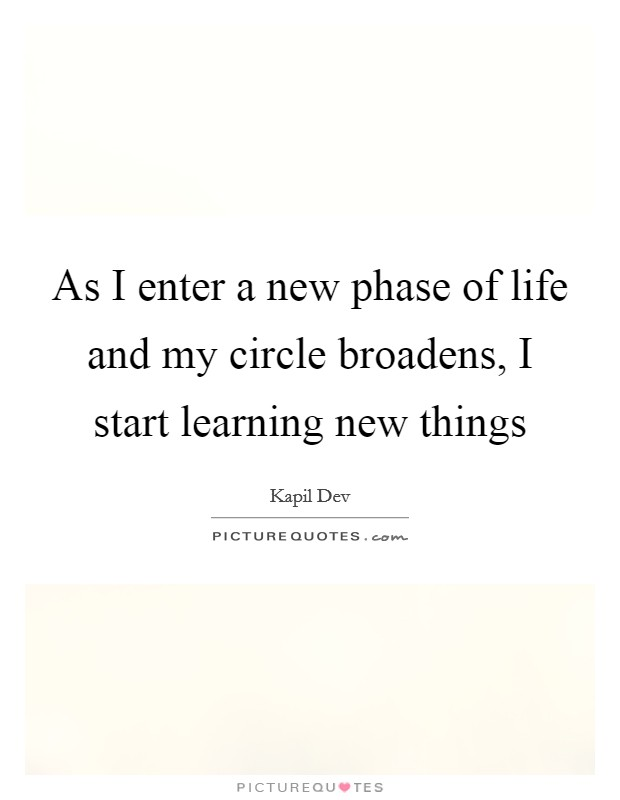 As I enter a new phase of life and my circle broadens, I start learning new things Picture Quote #1