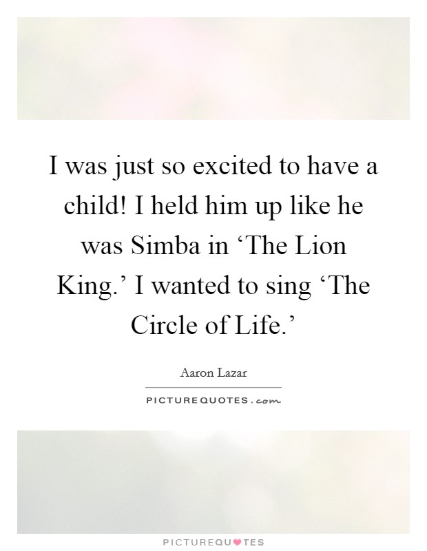 I was just so excited to have a child! I held him up like he was Simba in 'The Lion King.' I wanted to sing 'The Circle of Life.' Picture Quote #1