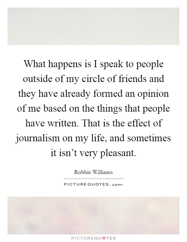 What happens is I speak to people outside of my circle of friends and they have already formed an opinion of me based on the things that people have written. That is the effect of journalism on my life, and sometimes it isn't very pleasant Picture Quote #1