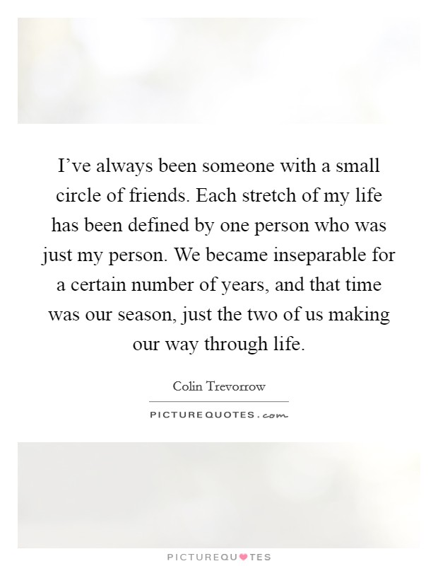 I've always been someone with a small circle of friends. Each stretch of my life has been defined by one person who was just my person. We became inseparable for a certain number of years, and that time was our season, just the two of us making our way through life Picture Quote #1