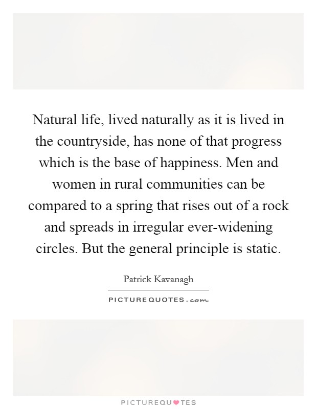 Natural life, lived naturally as it is lived in the countryside, has none of that progress which is the base of happiness. Men and women in rural communities can be compared to a spring that rises out of a rock and spreads in irregular ever-widening circles. But the general principle is static. Picture Quote #1