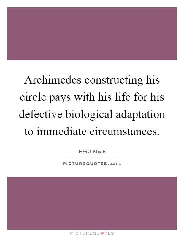 Archimedes constructing his circle pays with his life for his defective biological adaptation to immediate circumstances Picture Quote #1