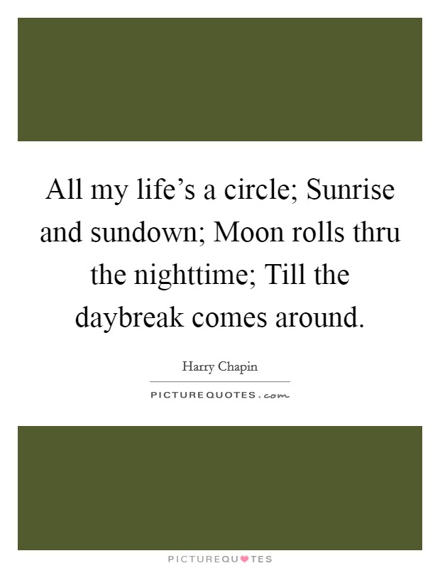 All my life's a circle; Sunrise and sundown; Moon rolls thru the nighttime; Till the daybreak comes around Picture Quote #1
