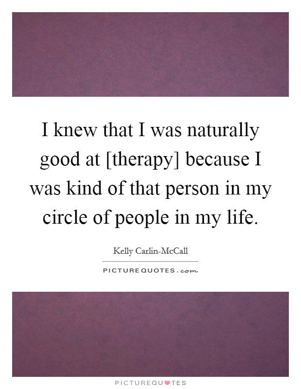 I knew that I was naturally good at [therapy] because I was kind of that person in my circle of people in my life Picture Quote #1