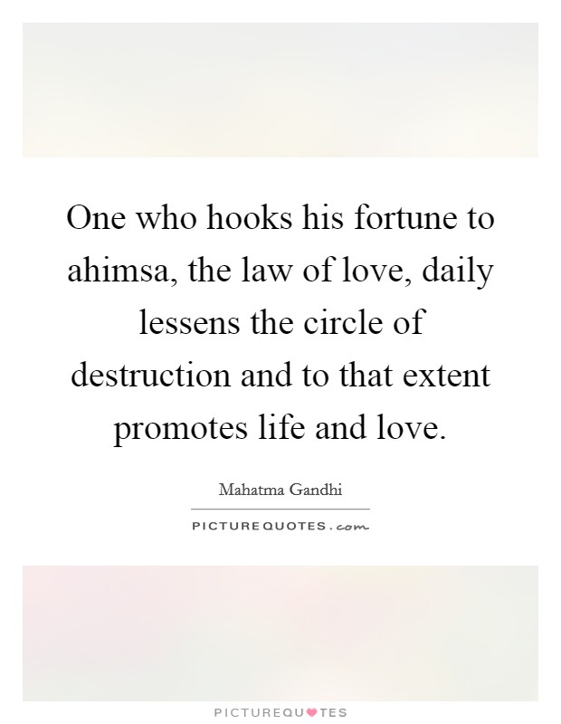 One who hooks his fortune to ahimsa, the law of love, daily lessens the circle of destruction and to that extent promotes life and love Picture Quote #1