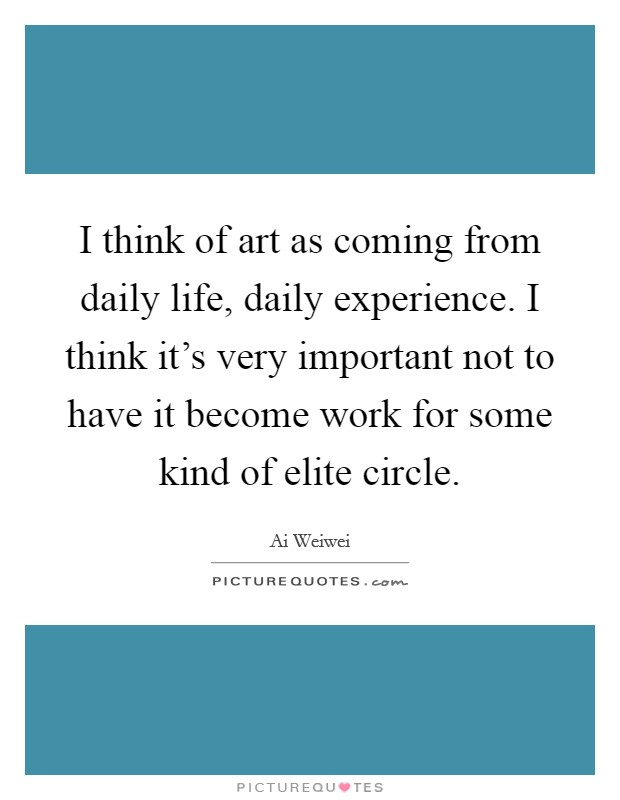 I think of art as coming from daily life, daily experience. I think it's very important not to have it become work for some kind of elite circle Picture Quote #1