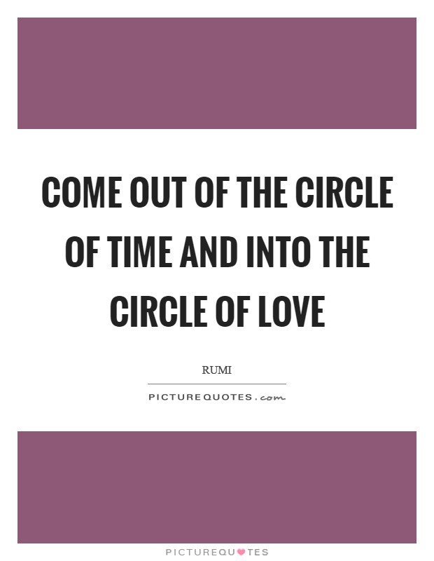 Come out of the circle of time And into the circle of love Picture Quote #1