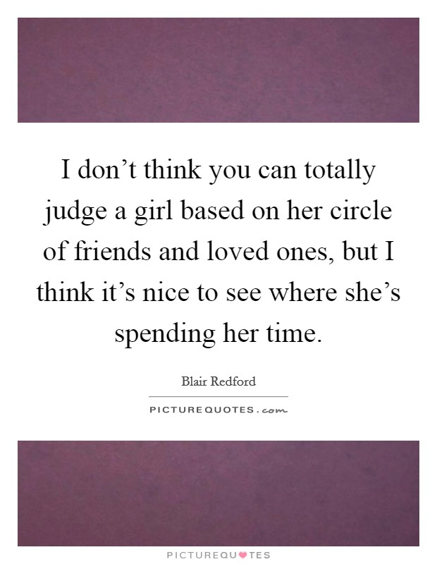 I don't think you can totally judge a girl based on her circle of friends and loved ones, but I think it's nice to see where she's spending her time Picture Quote #1