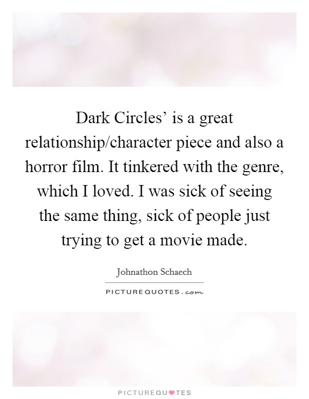 Dark Circles' is a great relationship/character piece and also a horror film. It tinkered with the genre, which I loved. I was sick of seeing the same thing, sick of people just trying to get a movie made Picture Quote #1