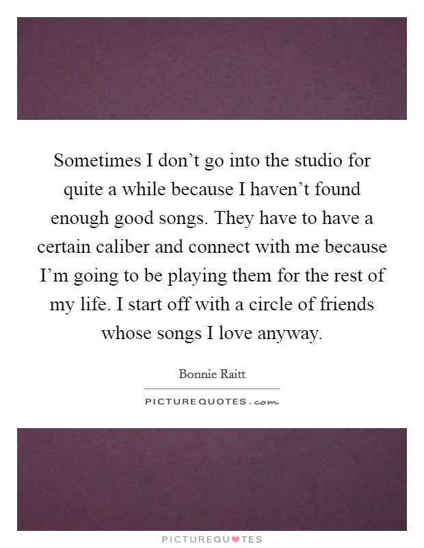 Sometimes I don't go into the studio for quite a while because I haven't found enough good songs. They have to have a certain caliber and connect with me because I'm going to be playing them for the rest of my life. I start off with a circle of friends whose songs I love anyway Picture Quote #1