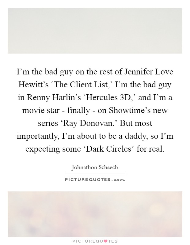 I'm the bad guy on the rest of Jennifer Love Hewitt's 'The Client List,' I'm the bad guy in Renny Harlin's 'Hercules 3D,' and I'm a movie star - finally - on Showtime's new series 'Ray Donovan.' But most importantly, I'm about to be a daddy, so I'm expecting some 'Dark Circles' for real Picture Quote #1
